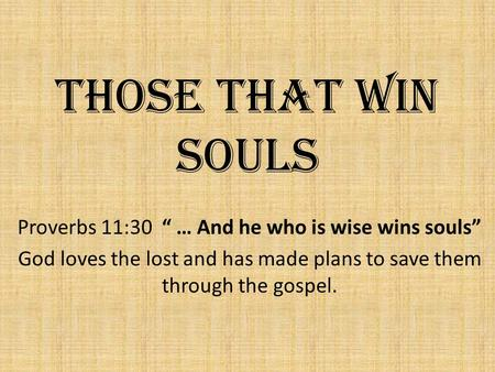 "Those That Win Souls Proverbs 11:30 "" … And he who is wise wins souls"" God loves the lost and has made plans to save them through the gospel."