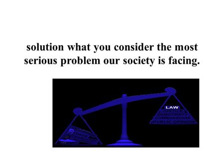 Solution what you consider the most serious problem our society is facing.