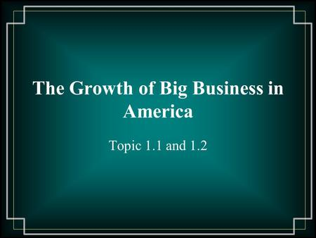 The Growth of Big Business in America Topic 1.1 and 1.2.