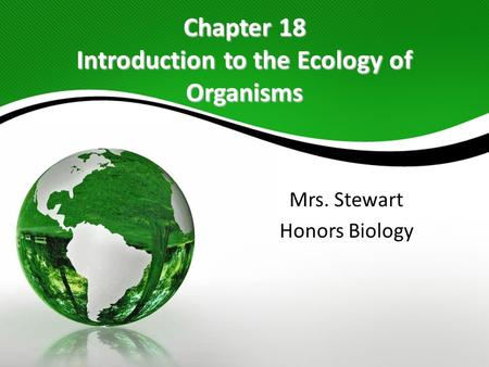 Chapter 18 Introduction to the Ecology of Organisms Mrs. Stewart Honors Biology.