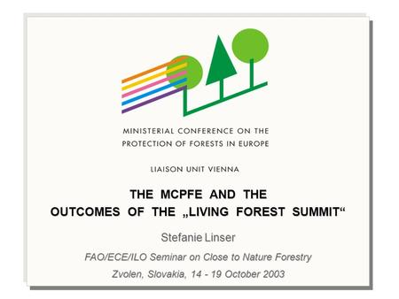 "THE MCPFE AND THE OUTCOMES OF THE ""LIVING FOREST SUMMIT"" Stefanie Linser FAO/ECE/ILO Seminar on Close to Nature Forestry Zvolen, Slovakia, 14 - 19 October."