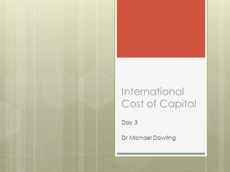 International Cost of Capital Day 3 Dr Michael Dowling.