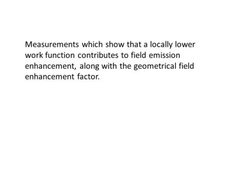 Measurements which show that a locally lower work function contributes to field emission enhancement, along with the geometrical field enhancement factor.