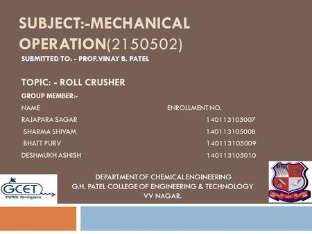 SUBMITTED TO: - PROF.VINAY B. PATEL SUBJECT:-MECHANICAL OPERATION(2150502) TOPIC: - ROLL CRUSHER GROUP MEMBER:- NAME ENROLLMENT NO. RAJAPARA SAGAR 140113105007.