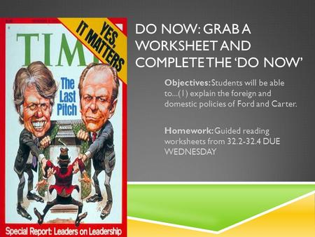 DO NOW: GRAB A WORKSHEET AND COMPLETE THE 'DO NOW' Objectives: Students will be able to...(1) explain the foreign and domestic policies of Ford and Carter.