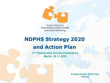 Dr Marja Anttila, SWG Chair Finland 11 th Partnership Annual Conference, Berlin, 20.11.2015 NDPHS Strategy 2020 and Action Plan.