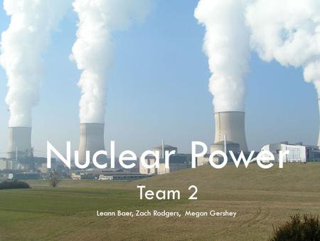 Nuclear Power Team 2 Leann Baer, Zach Rodgers, Megan Gershey.