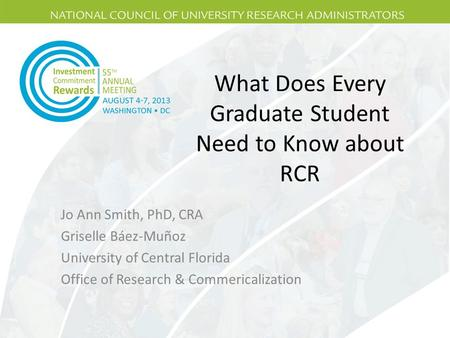 What Does Every Graduate Student Need to Know about RCR Jo Ann Smith, PhD, CRA Griselle Báez-Muñoz University of Central Florida Office of Research & Commericalization.