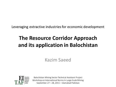 Leveraging extractive industries for economic development The Resource Corridor Approach and its application in Balochistan Kazim Saeed Balochistan Mining.