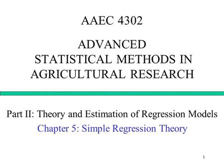 1 AAEC 4302 ADVANCED STATISTICAL METHODS IN AGRICULTURAL RESEARCH Part II: Theory and Estimation of Regression Models Chapter 5: Simple Regression Theory.