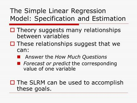 The Simple Linear Regression Model: Specification and Estimation  Theory suggests many relationships between variables  These relationships suggest that.