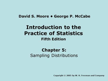 Introduction to the Practice of Statistics Fifth Edition Chapter 5: Sampling Distributions Copyright © 2005 by W. H. Freeman and Company David S. Moore.