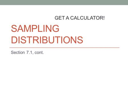 SAMPLING DISTRIBUTIONS Section 7.1, cont. GET A CALCULATOR!
