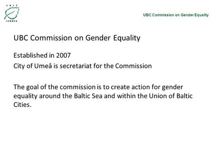 UBC Commission on Gender Equality Established in 2007 City of Umeå is secretariat for the Commission The goal of the commission is to create action for.