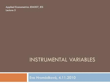 INSTRUMENTAL VARIABLES Eva Hromádková, 4.11.2010 Applied Econometrics JEM007, IES Lecture 5.