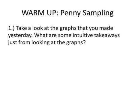WARM UP: Penny Sampling 1.) Take a look at the graphs that you made yesterday. What are some intuitive takeaways just from looking at the graphs?
