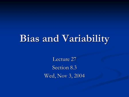 Bias and Variability Lecture 27 Section 8.3 Wed, Nov 3, 2004.