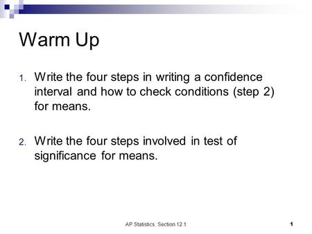 Warm Up 1. Write the four steps in writing a confidence interval and how to check conditions (step 2) for means. 2. Write the four steps involved in test.