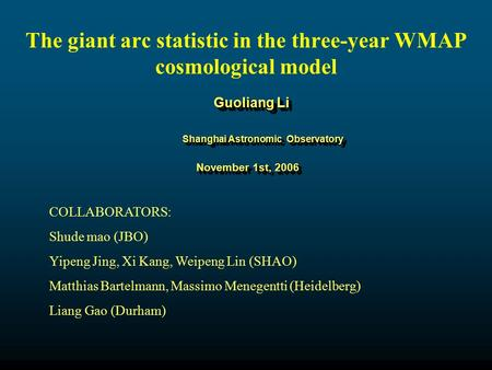 Guoliang Li Shanghai Astronomic Observatory November 1st, 2006 November 1st, 2006 The giant arc statistic in the three-year WMAP cosmological model COLLABORATORS: