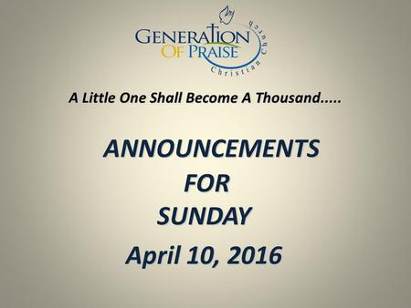 ANNOUNCEMENTS FOR SUNDAY ANNOUNCEMENTS FOR SUNDAY April 10, 2016 A Little One Shall Become A Thousand.....