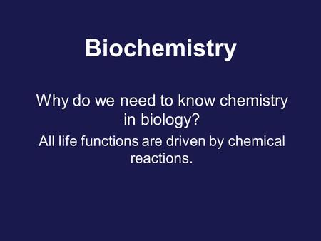 Biochemistry Why do we need to know chemistry in biology? All life functions are driven by chemical reactions.