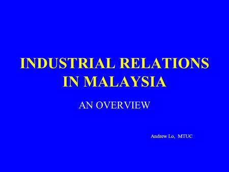 INDUSTRIAL RELATIONS IN MALAYSIA AN OVERVIEW Andrew Lo, MTUC.