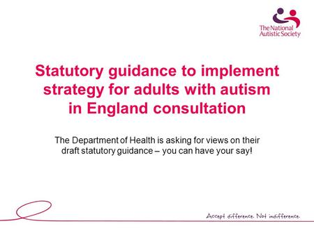 Statutory guidance to implement strategy for adults with autism in England consultation The Department of Health is asking for views on their draft statutory.