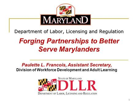 1 Department of Labor, Licensing and Regulation Forging Partnerships to Better Serve Marylanders Paulette L. Francois, Assistant Secretary, Division of.