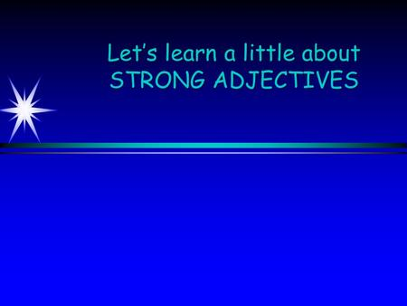 Let's learn a little about STRONG ADJECTIVES