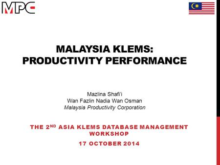 MALAYSIA KLEMS: PRODUCTIVITY PERFORMANCE THE 2 ND ASIA KLEMS DATABASE MANAGEMENT WORKSHOP 17 OCTOBER 2014 Mazlina Shafi'i Wan Fazlin Nadia Wan Osman Malaysia.