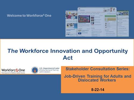 Welcome to Workforce 3 One U.S. Department of Labor Employment and Training Administration Stakeholder Consultation Series: Job-Driven Training for Adults.