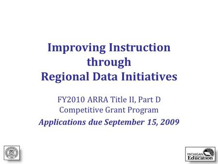 Improving Instruction through Regional Data Initiatives FY2010 ARRA Title II, Part D Competitive Grant Program Applications due September 15, 2009.