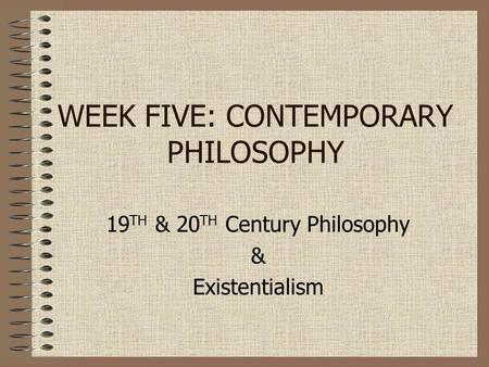 WEEK FIVE: CONTEMPORARY PHILOSOPHY 19 TH & 20 TH Century Philosophy & Existentialism.