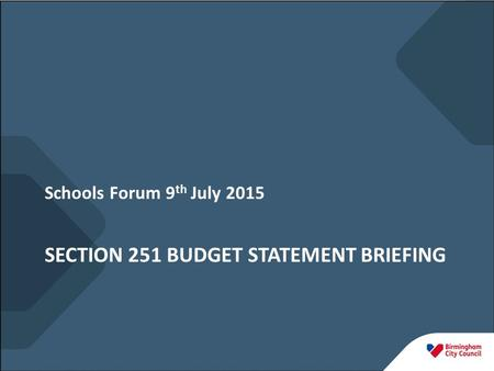 SECTION 251 BUDGET STATEMENT BRIEFING Schools Forum 9 th July 2015.