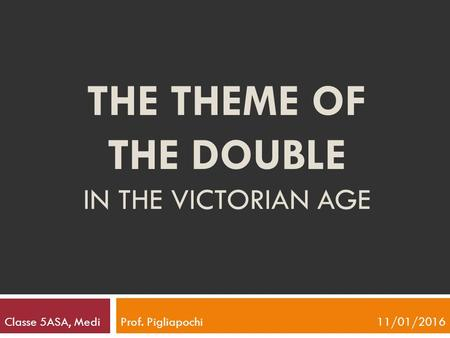 THE THEME OF THE DOUBLE IN THE VICTORIAN AGE Classe 5ASA, Medi Prof. Pigliapochi 11/01/2016.