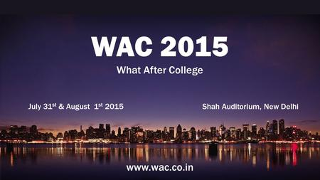 WAC 2015 What After College July 31 st & August 1 st 2015 Shah Auditorium, New Delhi www.wac.co.in.