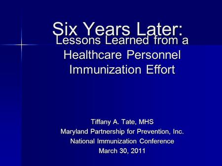Six Years Later: Tiffany A. Tate, MHS Maryland Partnership for Prevention, Inc. National Immunization Conference March 30, 2011 Lessons Learned from a.