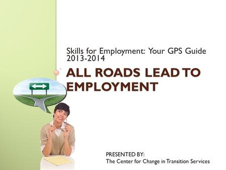 ALL ROADS LEAD TO EMPLOYMENT Skills for Employment: Your GPS Guide 2013-2014 PRESENTED BY: The Center for Change in Transition Services.