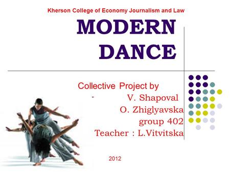MODERN DANCE Collective Project by V. Shapoval O. Zhiglyavska group 402 Teacher : L.Vitvitska Kherson College of Economy Journalism and Law 2012.