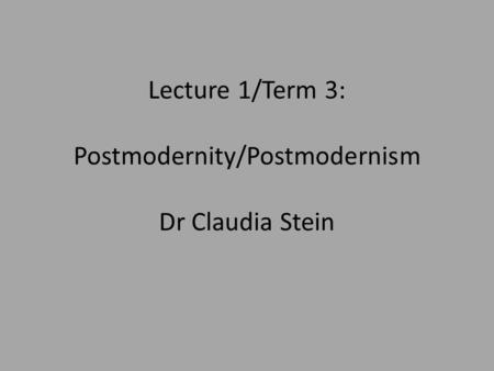 Lecture 1/Term 3: Postmodernity/Postmodernism Dr Claudia Stein.