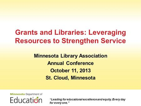 Grants and Libraries: Leveraging Resources to Strengthen Service Minnesota Library Association Annual Conference October 11, 2013 St. Cloud, Minnesota.