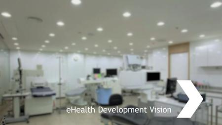 EHealth Development Vision. eHealth ojectives Healthcare systems and network focused on the patient: Not patient runs between institutions but the patients'