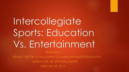 Intercollegiate Sports: Education Vs. Entertainment SEAN KELLY EDU657: HISTORY & PHILOSOPHY OF AMERICAN HIGHER EDUCATION INSTRUCTOR: DR. STEFANIE LASSITER.