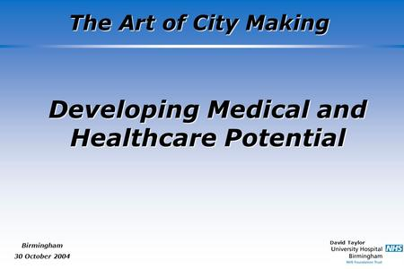 David Taylor The Art of City Making Birmingham 30 October 2004 Developing Medical and Healthcare Potential.