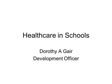 Healthcare in Schools Dorothy A Gair Development Officer.