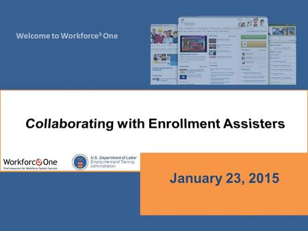 Welcome to Workforce 3 One U.S. Department of Labor Employment and Training Administration January 23, 2015.