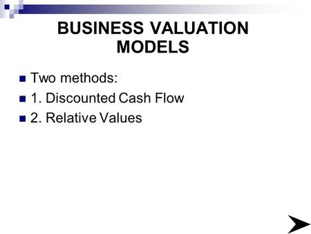 BUSINESS VALUATION MODELS Two methods: 1. Discounted Cash Flow 2. Relative Values.