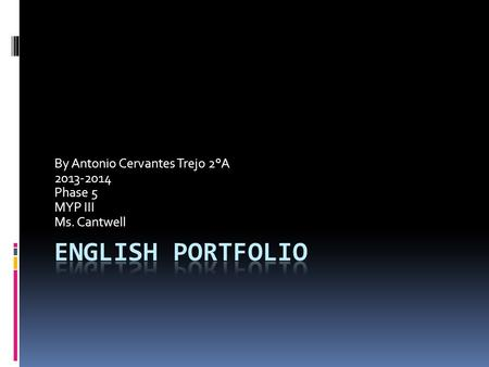 By Antonio Cervantes Trejo 2°A 2013-2014 Phase 5 MYP III Ms. Cantwell.