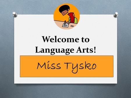 Welcome to Language Arts! Miss Tysko. What do I need? O Materials: 1. Black Binders 2. Student Agenda Book 3. Handouts from class 4. Homework.