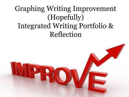 Graphing Writing Improvement (Hopefully) Integrated Writing Portfolio & Reflection.
